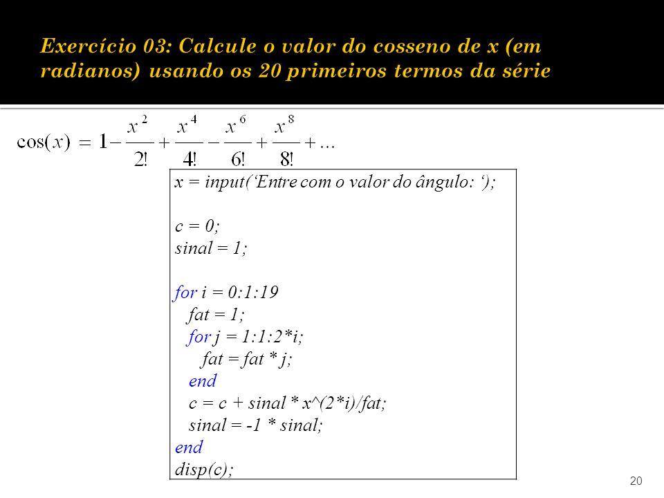 20 x = input(Entre com o valor do ângulo: ); c = 0; sinal = 1; for i = 0:1:19 fat = 1; for j = 1:1:2*i; fat = fat * j; end c = c + sinal * x^(2*i)/fat