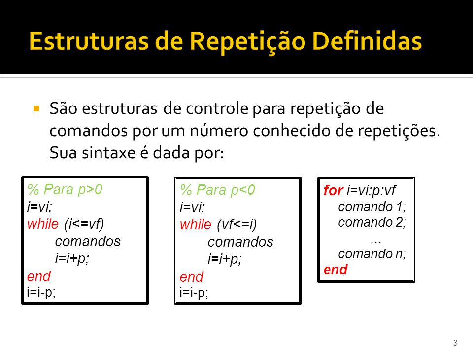 São estruturas de controle para repetição de comandos por um número conhecido de repetições. Sua sintaxe é dada por: 3 % Para p>0 i=vi; while (i<=vf)