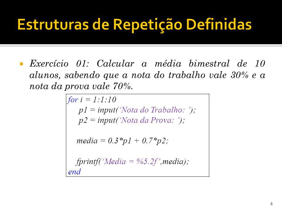 4 for i = 1:1:10 p1 = input(Nota do Trabalho: ); p2 = input(Nota da Prova: ); media = 0.3*p1 + 0.7*p2; fprintf(Media = %5.2f,media); end Exercício 01: