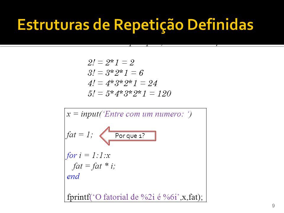9 Exercício 03: Dado um número qualquer, calcular o seu fatorial. x = input(Entre com um numero: ) fat = 1; for i = 1:1:x fat = fat * i; end fprintf(O