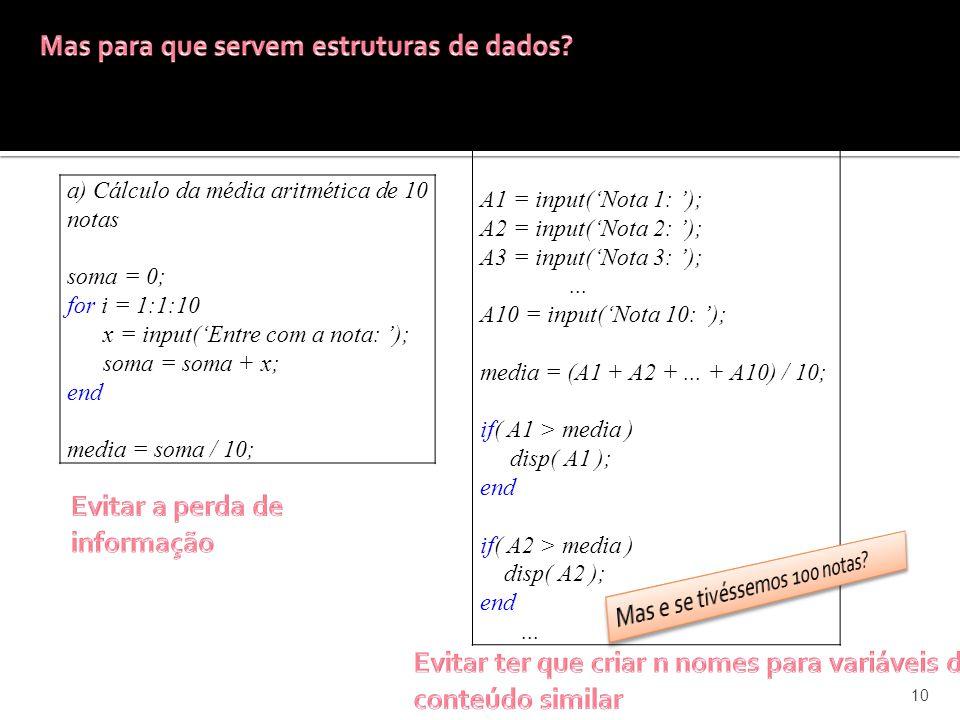10 a) Cálculo da média aritmética de 10 notas soma = 0; for i = 1:1:10 x = input(Entre com a nota: ); soma = soma + x; end media = soma / 10; b) Quais notas são maiores que a média.