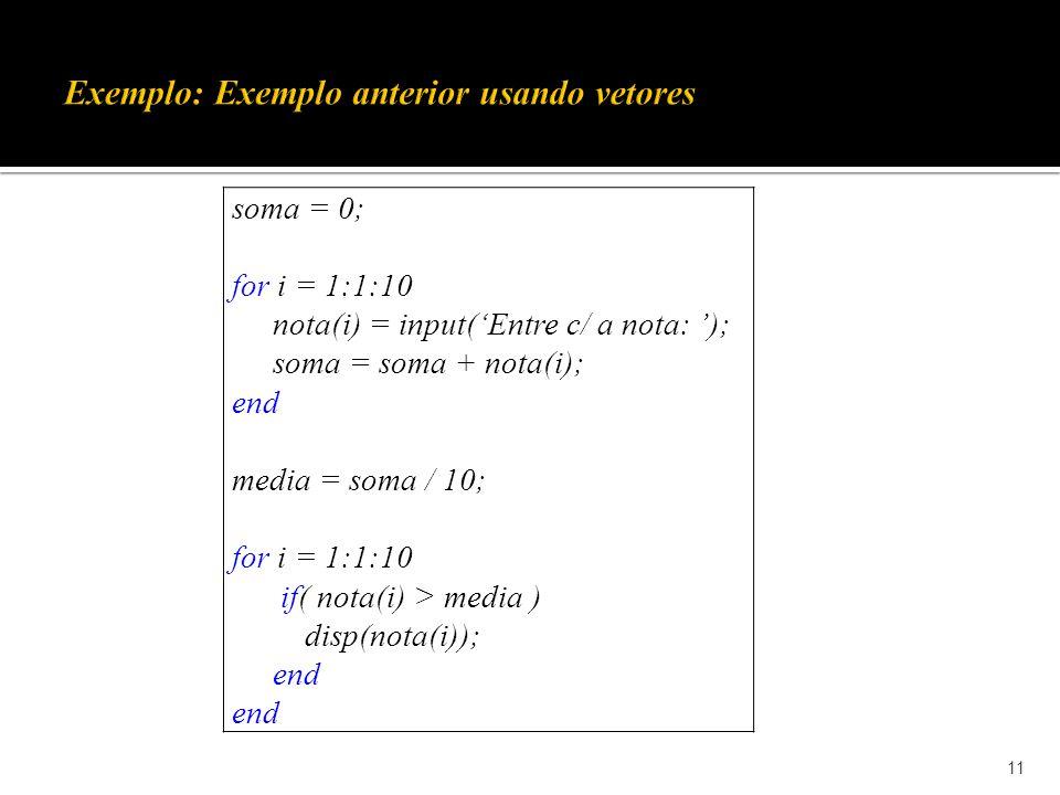 11 soma = 0; for i = 1:1:10 nota(i) = input(Entre c/ a nota: ); soma = soma + nota(i); end media = soma / 10; for i = 1:1:10 if( nota(i) > media ) disp(nota(i)); end