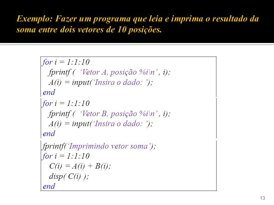 13 for i = 1:1:10 fprintf ( Vetor A, posição %i\n, i); A(i) = input(Insira o dado: ); end fprintf(Imprimindo vetor soma); for i = 1:1:10 C(i) = A(i) + B(i); disp( C(i) ); end for i = 1:1:10 fprintf ( Vetor B, posição %i\n, i); A(i) = input(Insira o dado: ); end