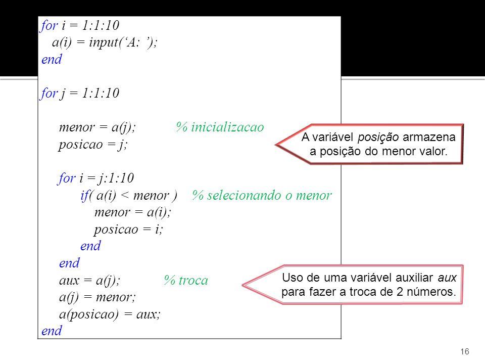 16 for i = 1:1:10 a(i) = input(A: ); end for j = 1:1:10 menor = a(j); % inicializacao posicao = j; for i = j:1:10 if( a(i) < menor ) % selecionando o menor menor = a(i); posicao = i; end aux = a(j); % troca a(j) = menor; a(posicao) = aux; end A variável posição armazena a posição do menor valor.