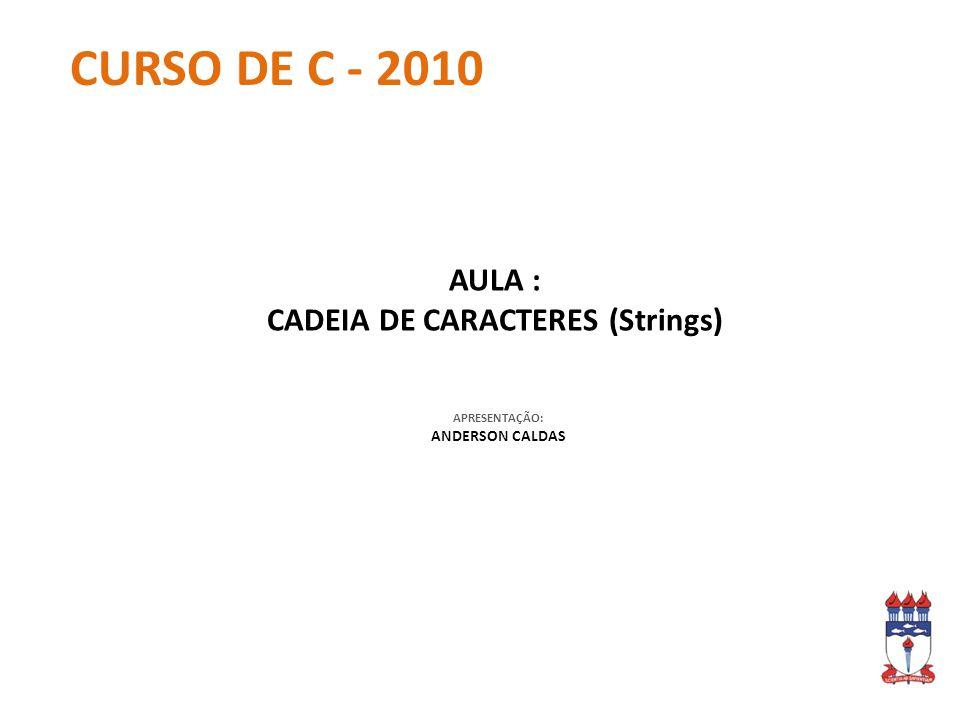 APRESENTAÇÃO: ANDERSON CALDAS CURSO DE C - 2010 AULA : CADEIA DE CARACTERES (Strings)