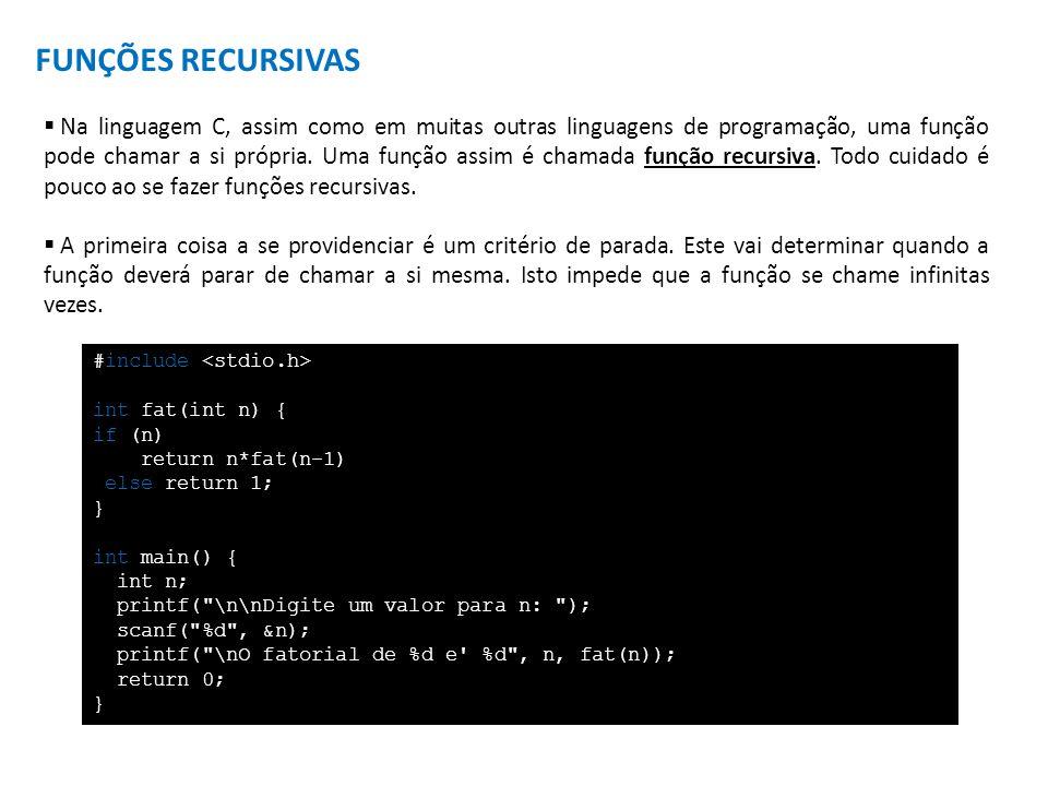 FUNÇÕES RECURSIVAS Na linguagem C, assim como em muitas outras linguagens de programação, uma função pode chamar a si própria. Uma função assim é cham