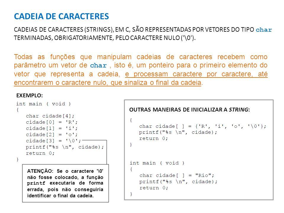 CADEIA DE CARACTERES CADEIAS DE CARACTERES (STRINGS), EM C, SÃO REPRESENTADAS POR VETORES DO TIPO char TERMINADAS, OBRIGATORIAMENTE, PELO CARACTERE NULO ( \0 ).