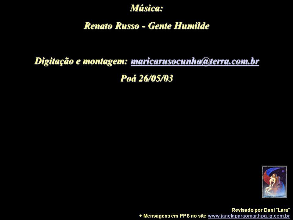 Música: Renato Russo - Gente Humilde Digitação e montagem: maricarusocunha@terra.com.br Poá 26/05/03 Revisado por Dani *Lara* + Mensagens em PPS no site www.janelaparaomar.hpg.ig.com.brwww.janelaparaomar.hpg.ig.com.br