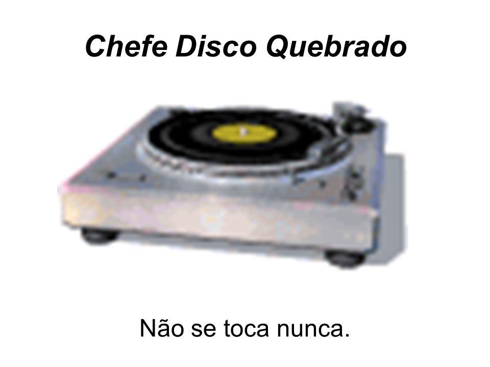 Chefe Disco Quebrado Não se toca nunca.