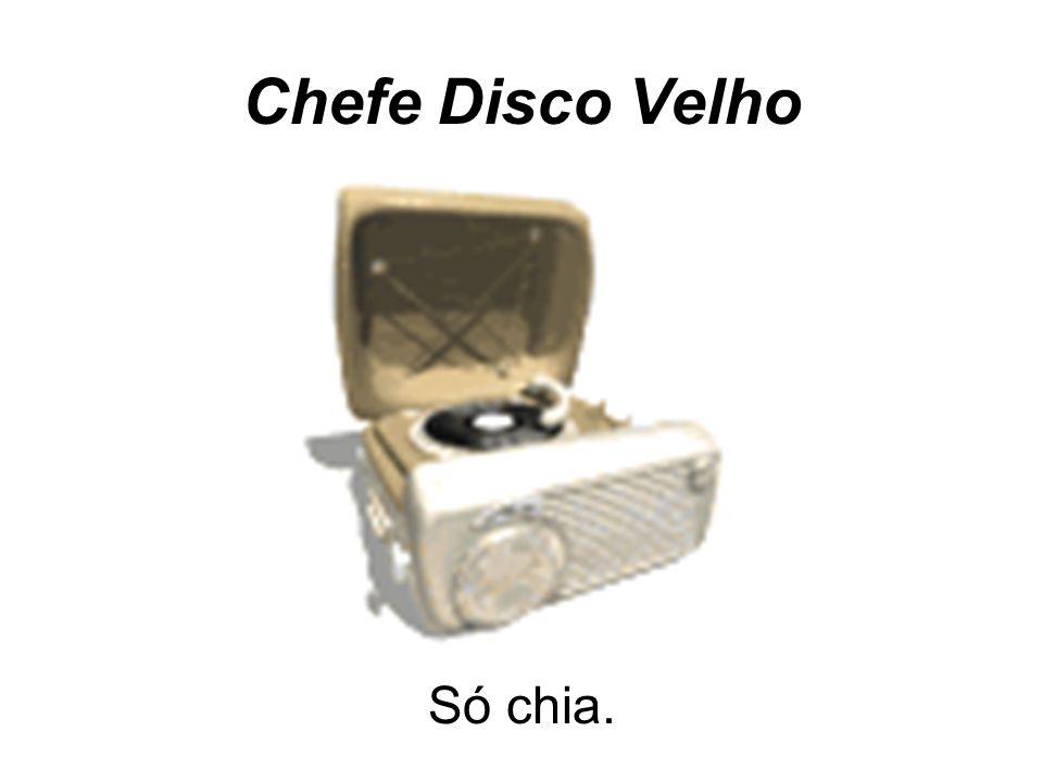 Chefe Disco Velho Só chia.