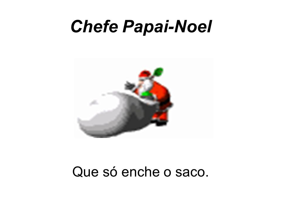 Chefe Papai-Noel Que só enche o saco.