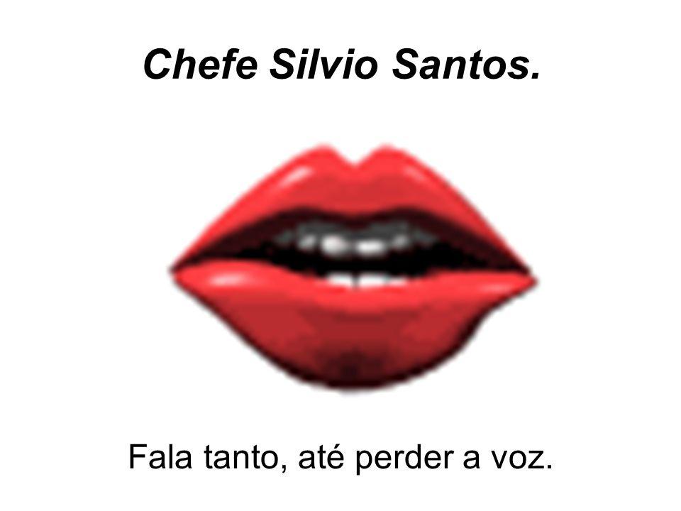 Chefe Silvio Santos. Fala tanto, até perder a voz.