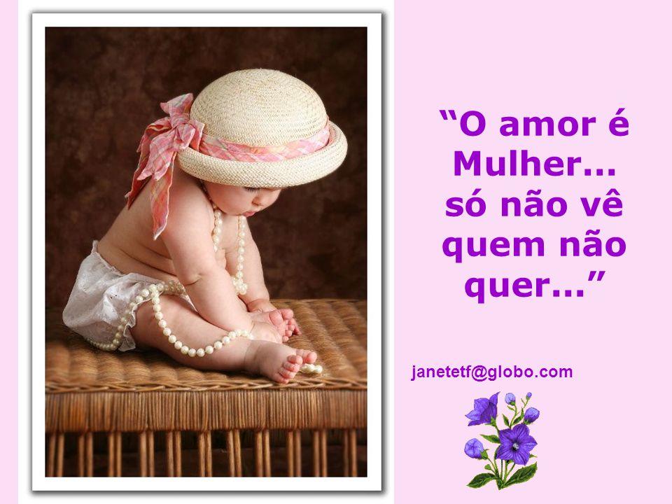 O amor é Mulher... só não vê quem não quer... janetetf@globo.com