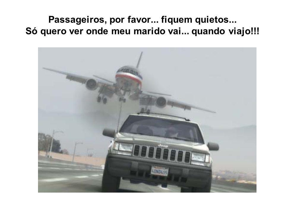 Passageiros, por favor... fiquem quietos... Só quero ver onde meu marido vai... quando viajo!!!