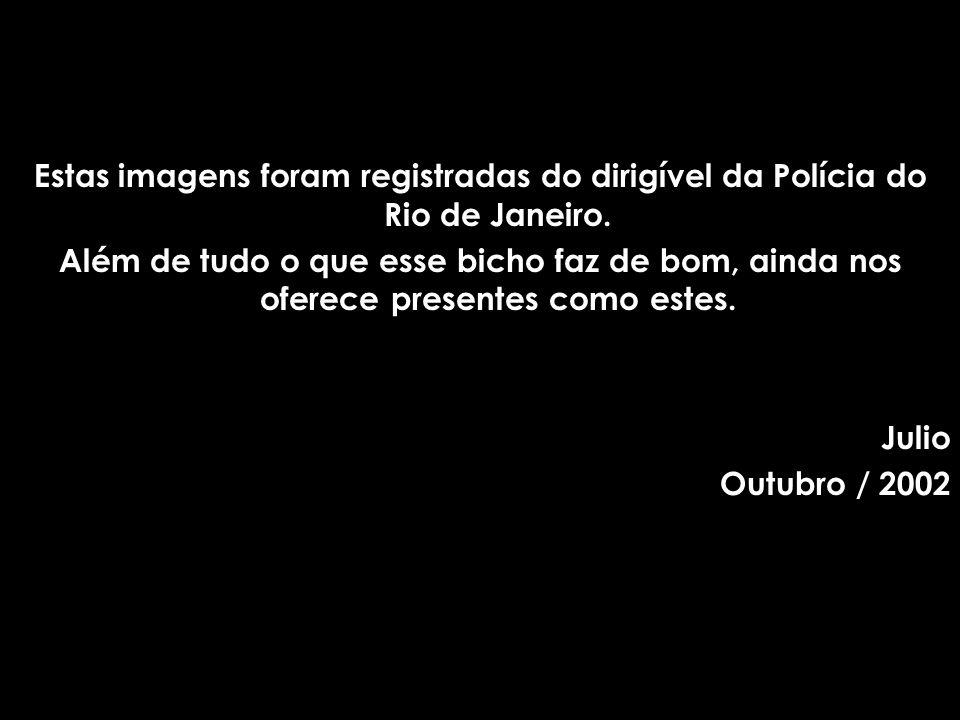 Estas imagens foram registradas do dirigível da Polícia do Rio de Janeiro. Além de tudo o que esse bicho faz de bom, ainda nos oferece presentes como