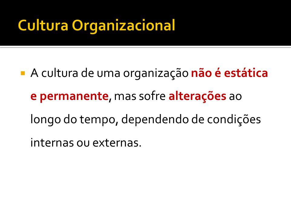 A cultura de uma organização não é estática e permanente, mas sofre alterações ao longo do tempo, dependendo de condições internas ou externas.