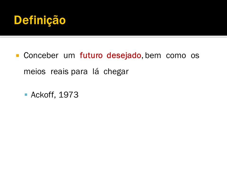Conceber um futuro desejado, bem como os meios reais para lá chegar Ackoff, 1973