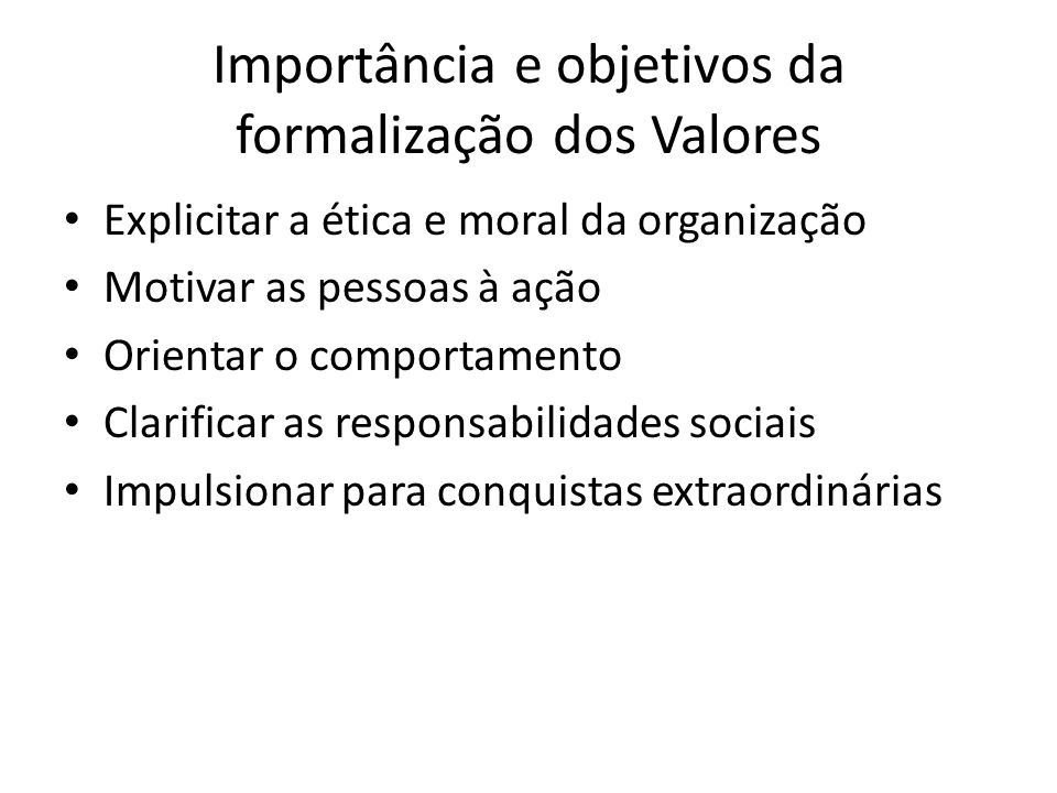 Importância e objetivos da formalização dos Valores Explicitar a ética e moral da organização Motivar as pessoas à ação Orientar o comportamento Clari