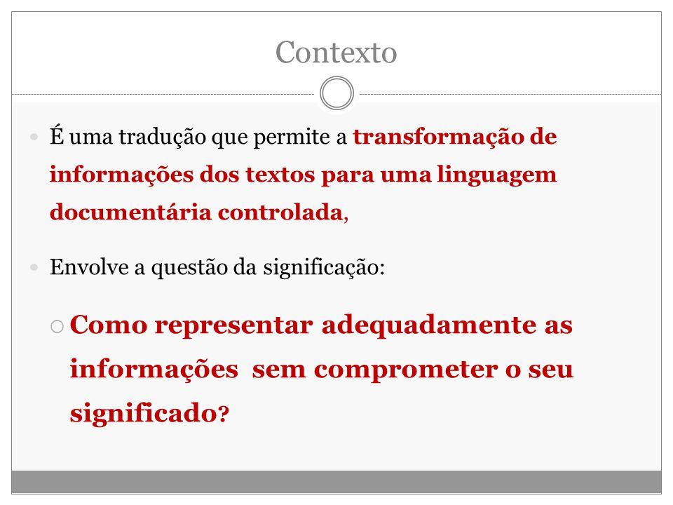 Contexto É uma tradução que permite a transformação de informações dos textos para uma linguagem documentária controlada, Envolve a questão da significação: Como representar adequadamente as informações sem comprometer o seu significado ?