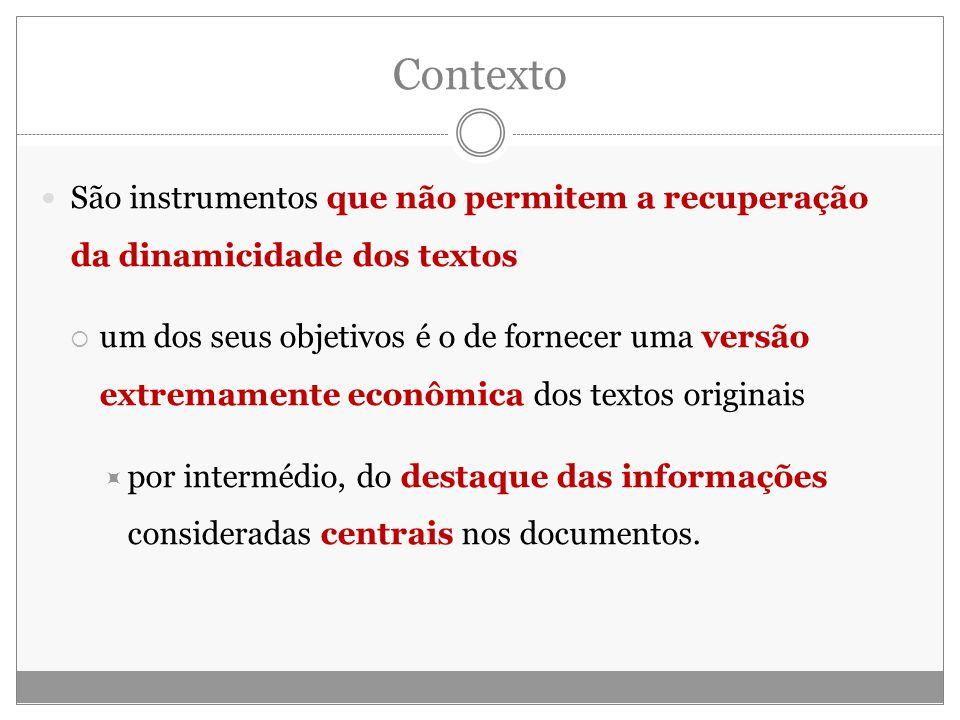 Contexto São instrumentos que não permitem a recuperação da dinamicidade dos textos um dos seus objetivos é o de fornecer uma versão extremamente econômica dos textos originais por intermédio, do destaque das informações consideradas centrais nos documentos.