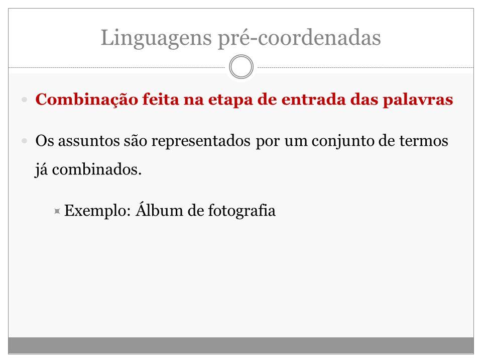 Linguagens pré-coordenadas Combinação feita na etapa de entrada das palavras Os assuntos são representados por um conjunto de termos já combinados.