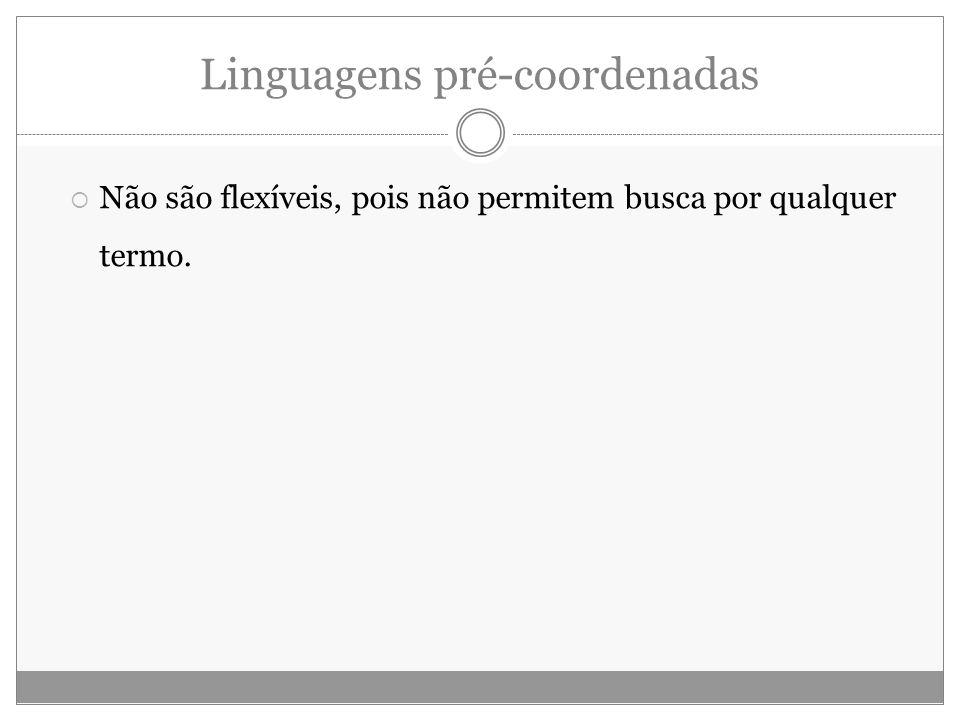 Linguagens pré-coordenadas Não são flexíveis, pois não permitem busca por qualquer termo.