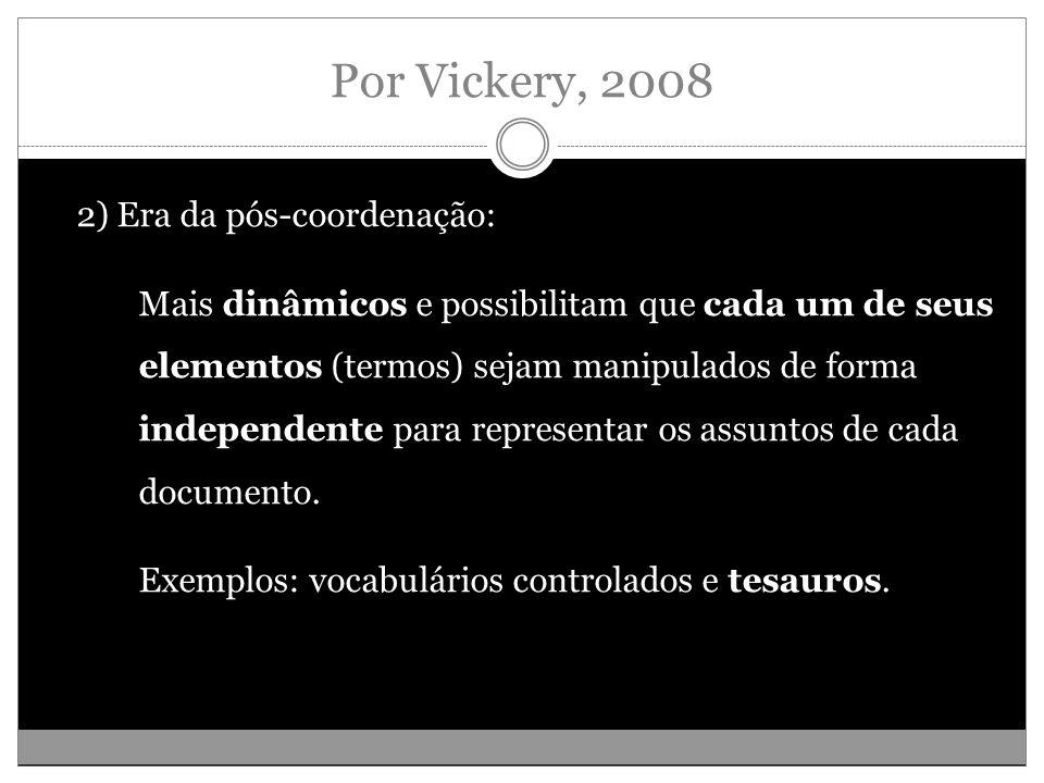 Por Vickery, 2008 2) Era da pós-coordenação: Mais dinâmicos e possibilitam que cada um de seus elementos (termos) sejam manipulados de forma independente para representar os assuntos de cada documento.