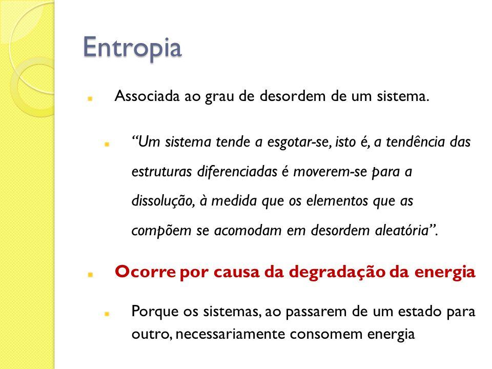Entropia Associada ao grau de desordem de um sistema. Um sistema tende a esgotar-se, isto é, a tendência das estruturas diferenciadas é moverem-se par