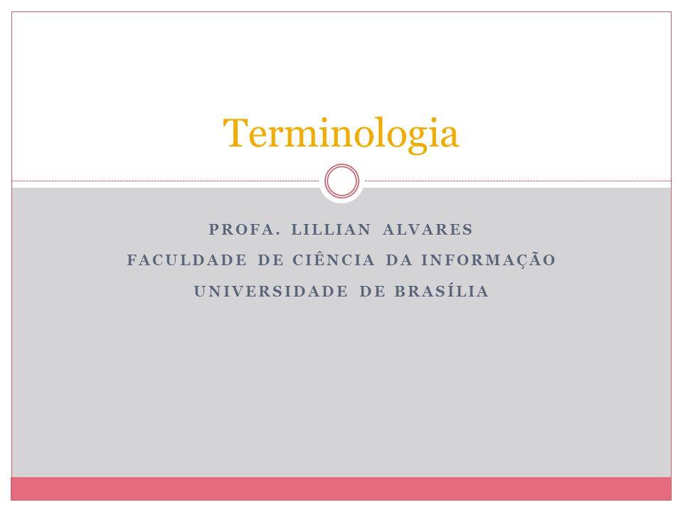 PROFA. LILLIAN ALVARES FACULDADE DE CIÊNCIA DA INFORMAÇÃO UNIVERSIDADE DE BRASÍLIA Terminologia