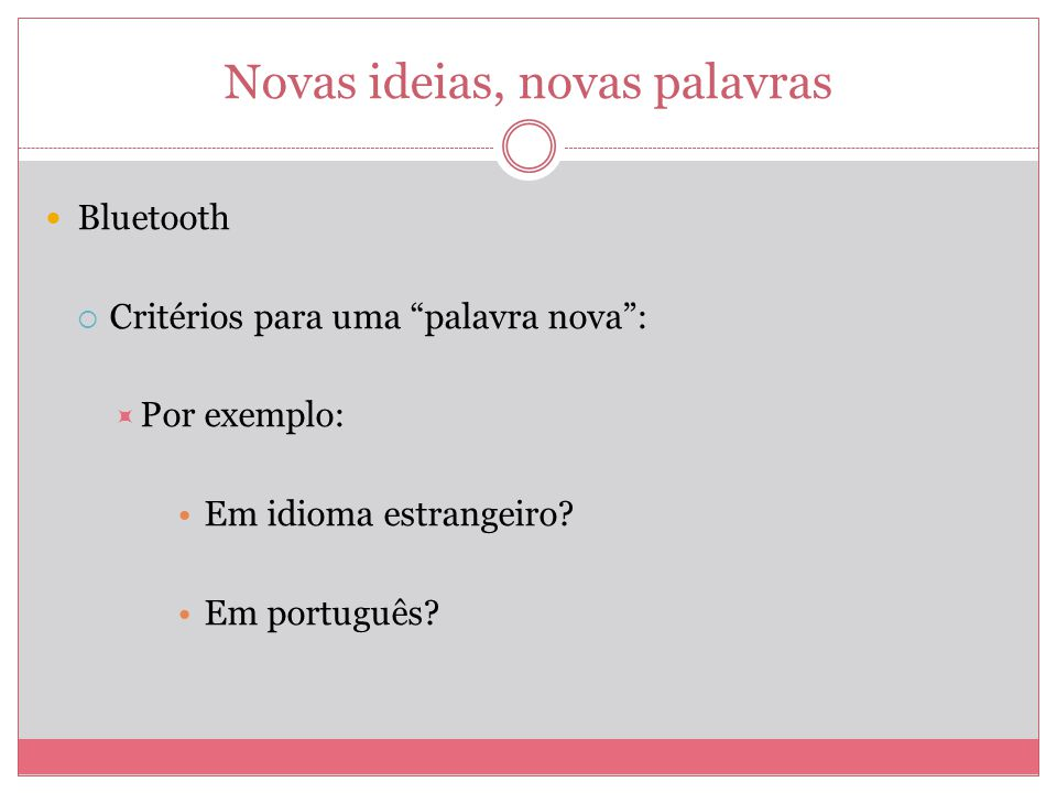 Novas ideias, novas palavras Bluetooth Critérios para uma palavra nova: Por exemplo: Em idioma estrangeiro? Em português?