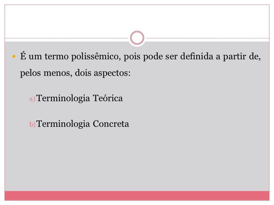 É um termo polissêmico, pois pode ser definida a partir de, pelos menos, dois aspectos: a) Terminologia Teórica b) Terminologia Concreta