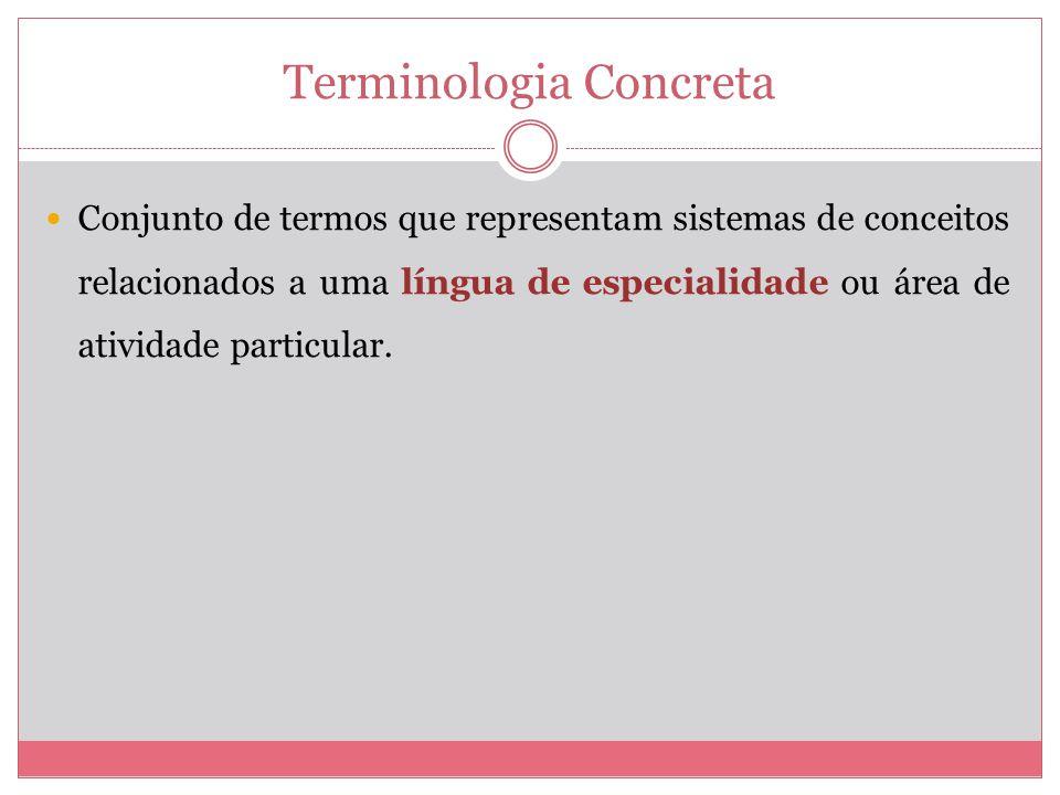 Terminologia Concreta Conjunto de termos que representam sistemas de conceitos relacionados a uma língua de especialidade ou área de atividade particular.