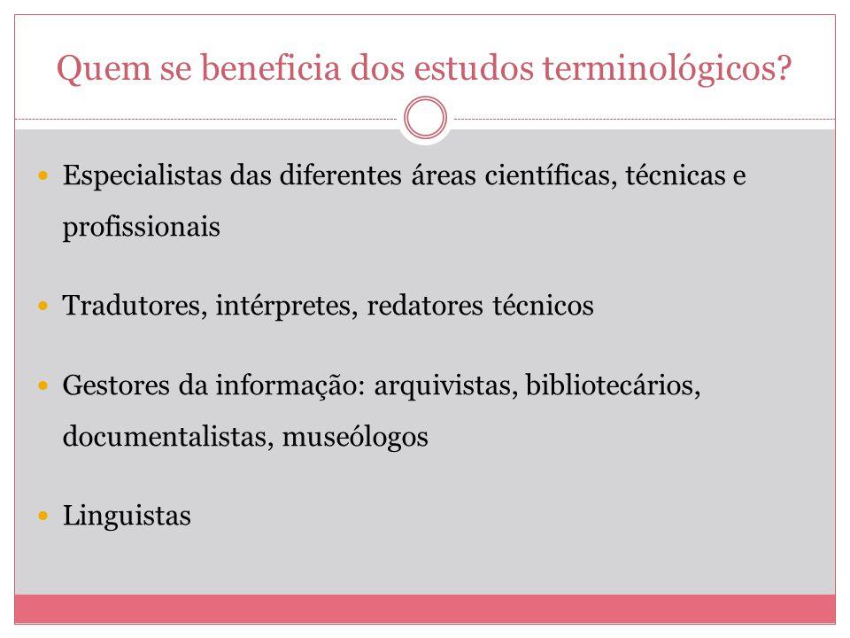Quem se beneficia dos estudos terminológicos? Especialistas das diferentes áreas científicas, técnicas e profissionais Tradutores, intérpretes, redato