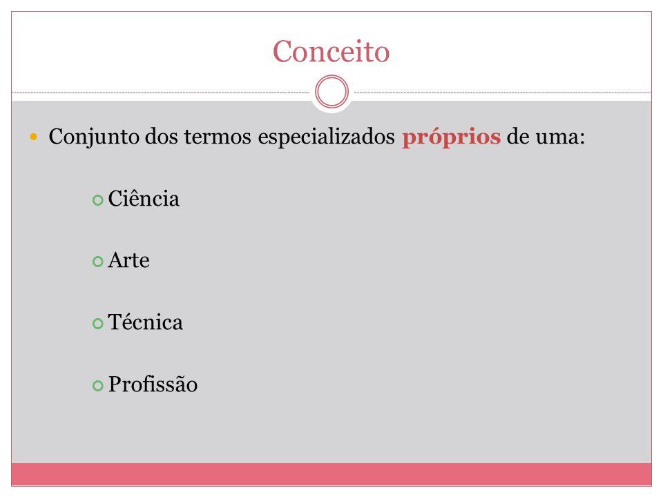 Conceito Conjunto dos termos especializados próprios de uma: Ciência Arte Técnica Profissão