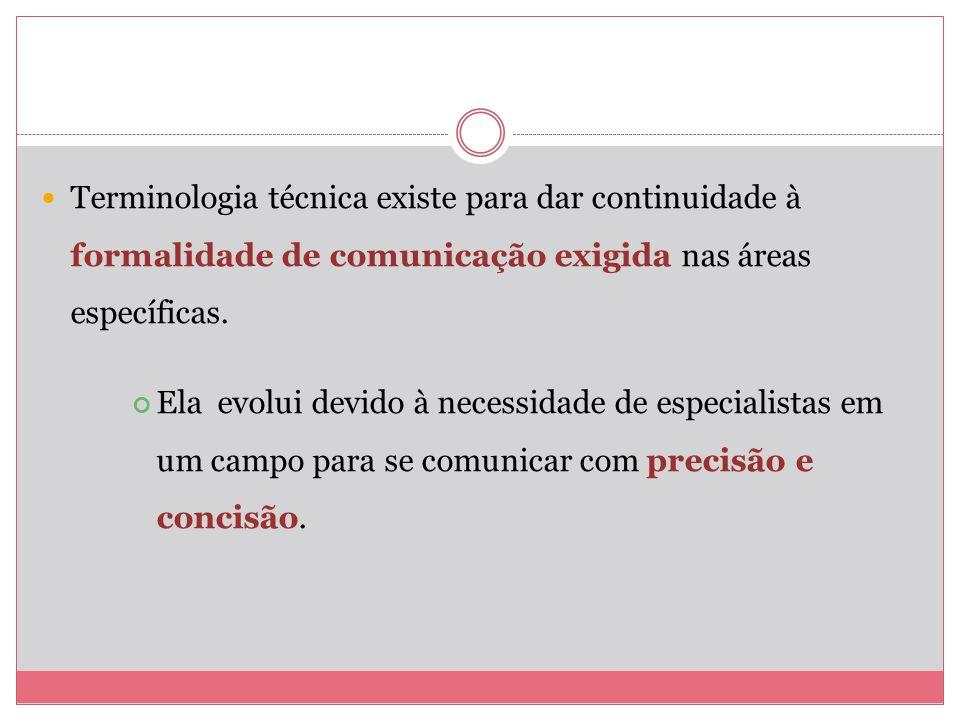 Terminologia técnica existe para dar continuidade à formalidade de comunicação exigida nas áreas específicas. Ela evolui devido à necessidade de espec