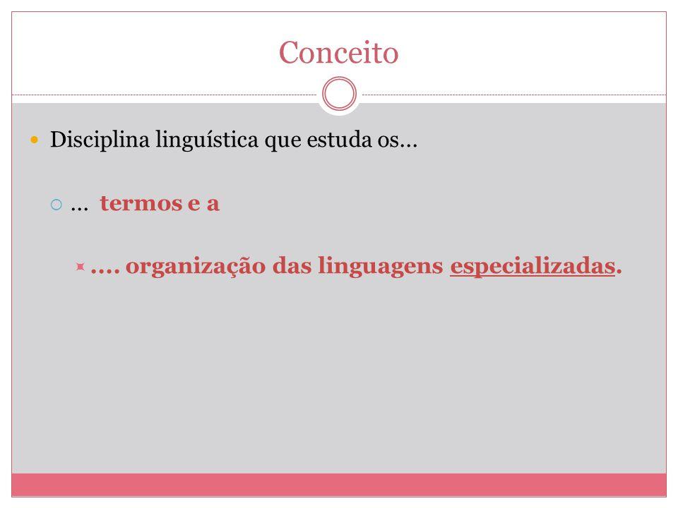 Conceito Disciplina linguística que estuda os...... termos e a.... organização das linguagens especializadas.