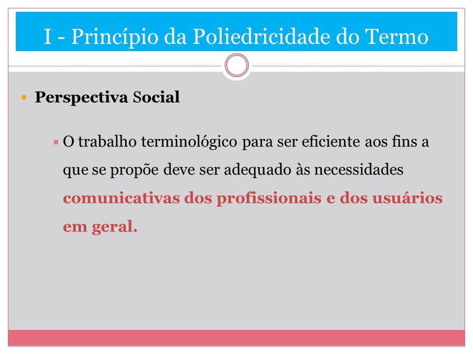 I - Princípio da Poliedricidade do Termo Perspectiva Social O trabalho terminológico para ser eficiente aos fins a que se propõe deve ser adequado às necessidades comunicativas dos profissionais e dos usuários em geral.