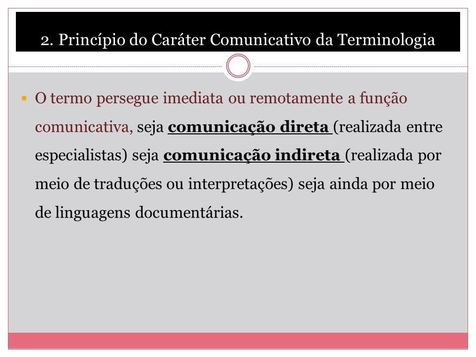 2. Princípio do Caráter Comunicativo da Terminologia O termo persegue imediata ou remotamente a função comunicativa, seja comunicação direta (realizad