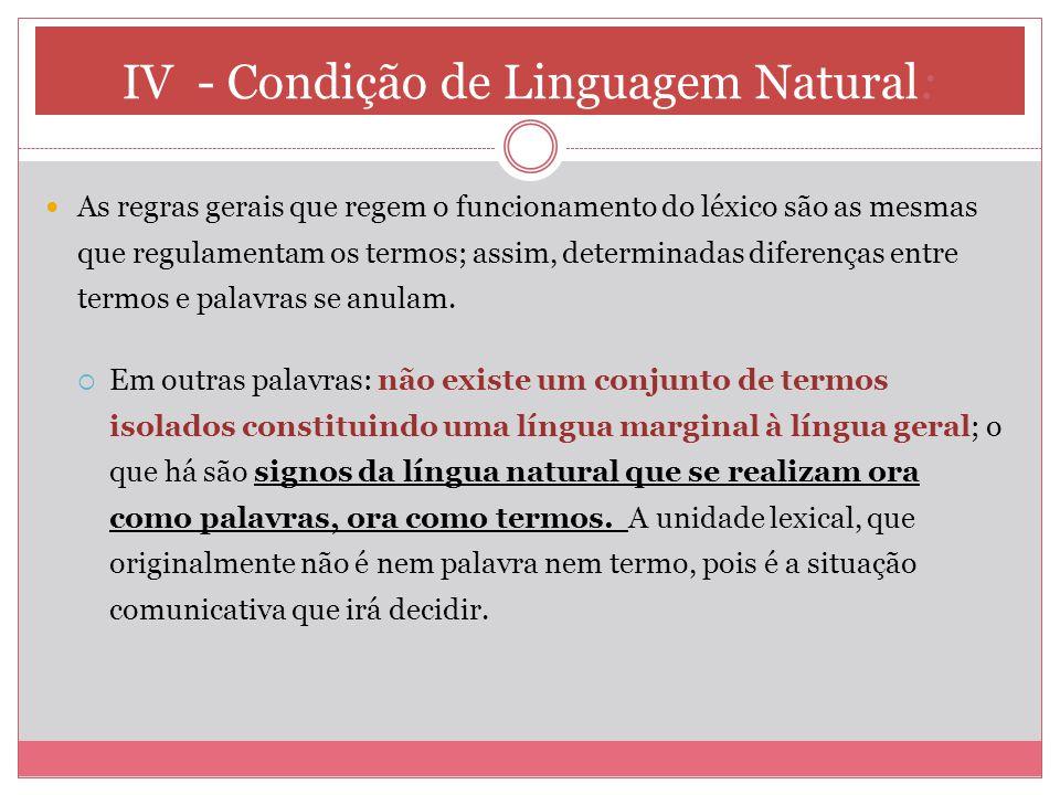 IV - Condição de Linguagem Natural: As regras gerais que regem o funcionamento do léxico são as mesmas que regulamentam os termos; assim, determinadas diferenças entre termos e palavras se anulam.