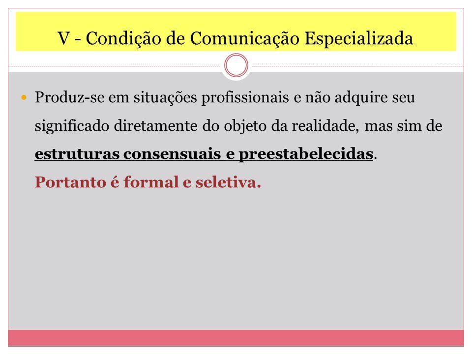 V - Condição de Comunicação Especializada Produz-se em situações profissionais e não adquire seu significado diretamente do objeto da realidade, mas sim de estruturas consensuais e preestabelecidas.