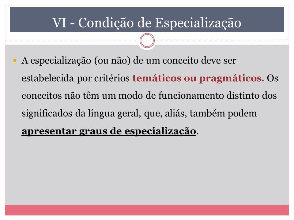 VI - Condição de Especialização A especialização (ou não) de um conceito deve ser estabelecida por critérios temáticos ou pragmáticos. Os conceitos nã