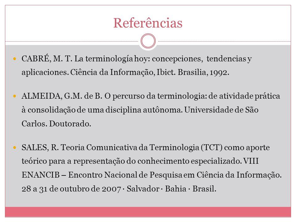 Referências CABRÉ, M. T. La terminología hoy: concepciones, tendencias y aplicaciones. Ciência da Informação, Ibict. Brasilia, 1992. ALMEIDA, G.M. de