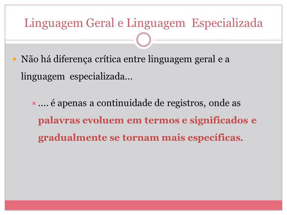 Linguagem Geral e Linguagem Especializada Não há diferença crítica entre linguagem geral e a linguagem especializada....... é apenas a continuidade de