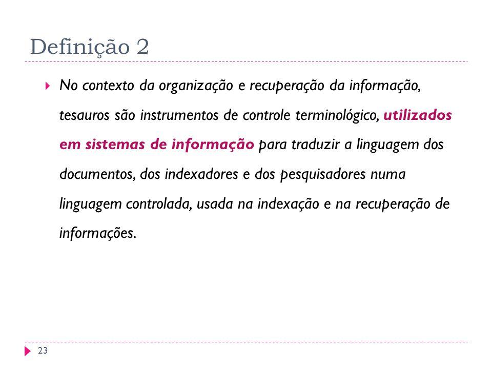 Definição 2 No contexto da organização e recuperação da informação, tesauros são instrumentos de controle terminológico, utilizados em sistemas de informação para traduzir a linguagem dos documentos, dos indexadores e dos pesquisadores numa linguagem controlada, usada na indexação e na recuperação de informações.