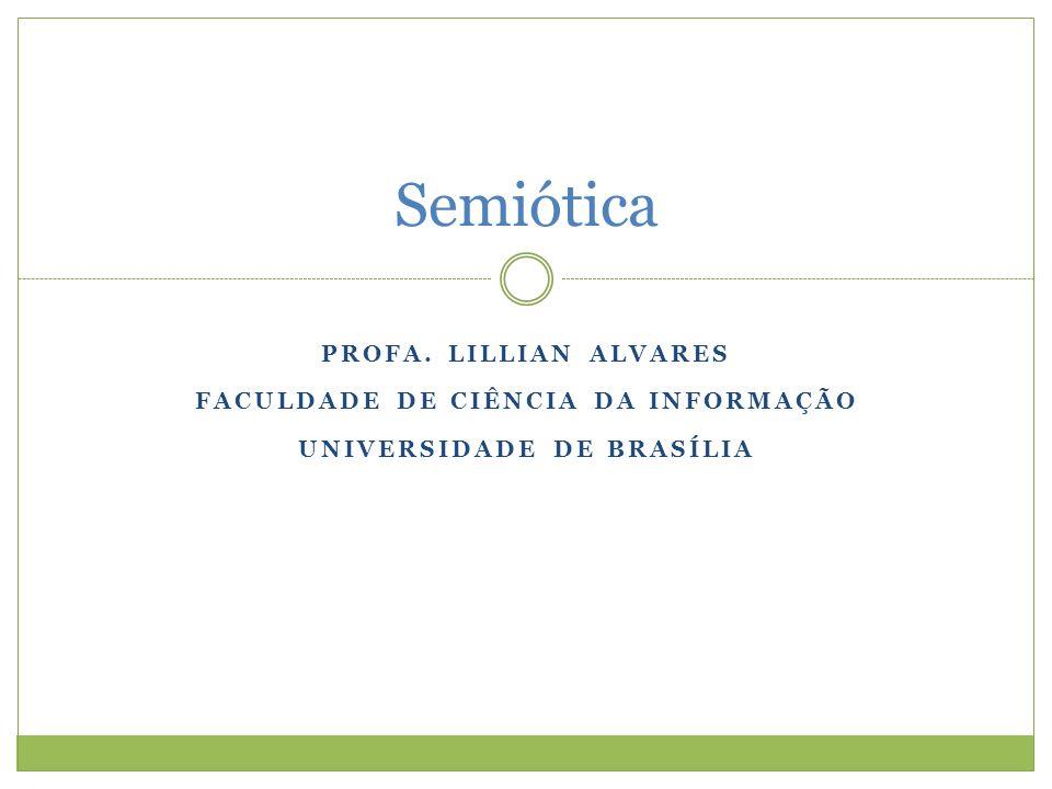 PROFA. LILLIAN ALVARES FACULDADE DE CIÊNCIA DA INFORMAÇÃO UNIVERSIDADE DE BRASÍLIA Semiótica