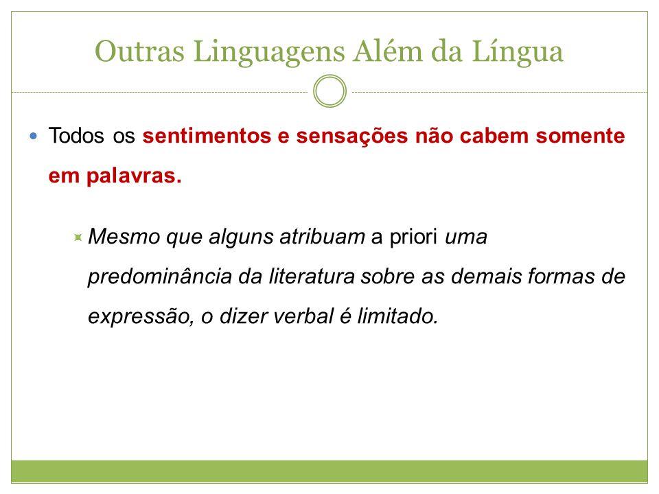Outras Linguagens Além da Língua Todos os sentimentos e sensações não cabem somente em palavras. Mesmo que alguns atribuam a priori uma predominância
