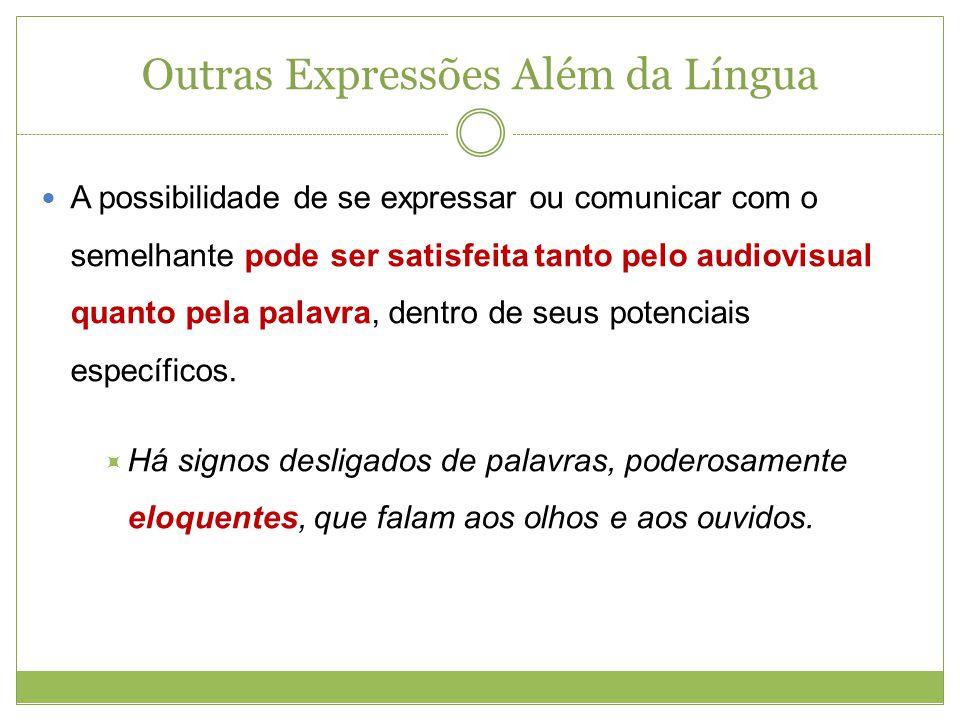 Outras Expressões Além da Língua A possibilidade de se expressar ou comunicar com o semelhante pode ser satisfeita tanto pelo audiovisual quanto pela