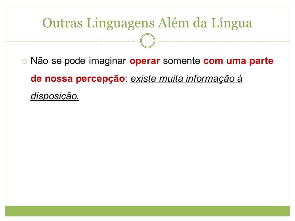 Outras Linguagens Além da Língua Não se pode imaginar operar somente com uma parte de nossa percepção: existe muita informação à disposição.