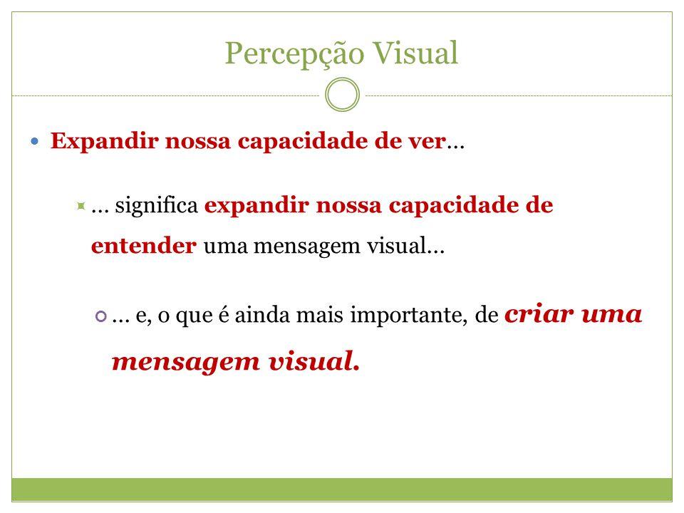 Percepção Visual Expandir nossa capacidade de ver...... significa expandir nossa capacidade de entender uma mensagem visual...... e, o que é ainda mai