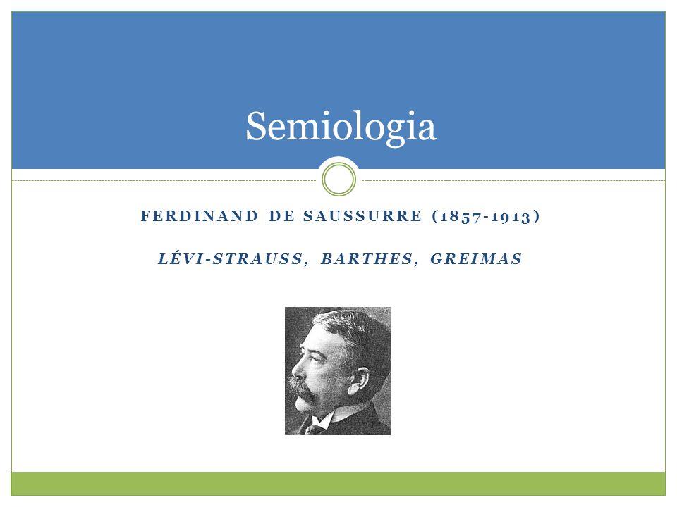 FERDINAND DE SAUSSURRE (1857-1913) LÉVI-STRAUSS, BARTHES, GREIMAS Semiologia